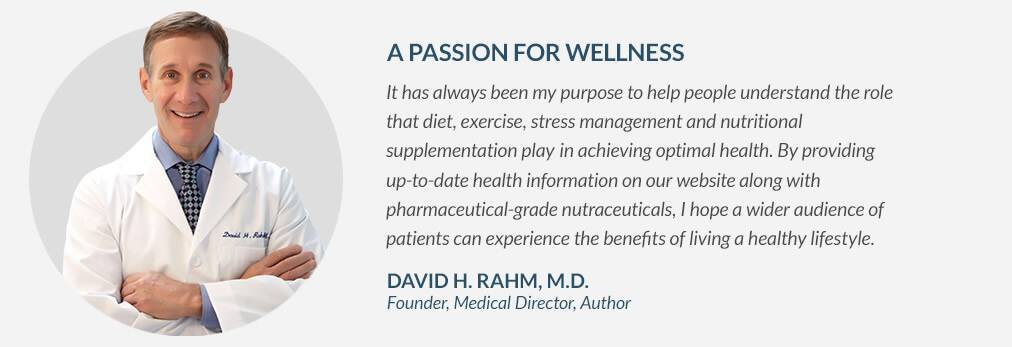 A PASSION FOR WELLNESS - It has always been my purpose to help people understand the role that diet, exercise, stress management and nutritional supplementation play in achieving optimal health. By providing up-to-date health information on our website along with pharmaceutical-grade nutraceuticals, I hope wider audience of patients can experience the benefits of living a healthy lifestyle. - DAVID H. RAHM, M.D. Founder, Medical Director, Author